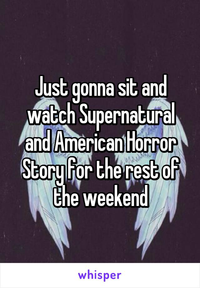 Just gonna sit and watch Supernatural and American Horror Story for the rest of the weekend