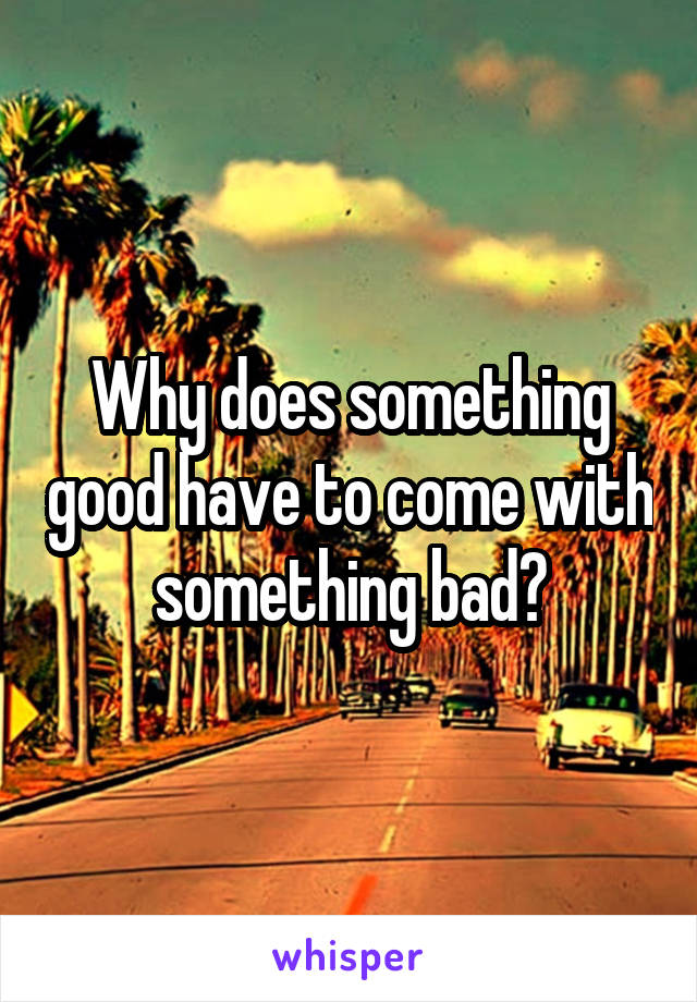 Why does something good have to come with something bad?