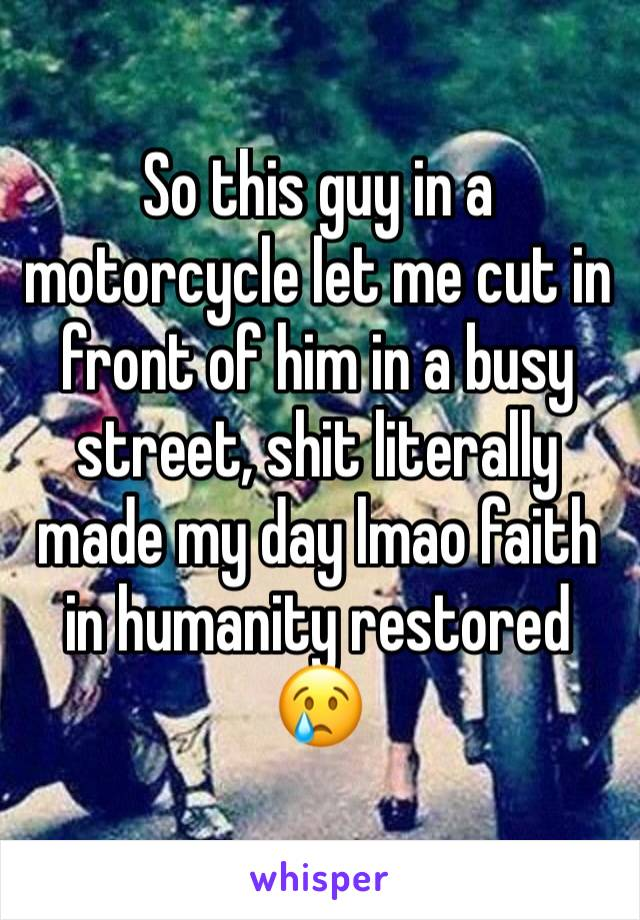 So this guy in a motorcycle let me cut in front of him in a busy street, shit literally made my day lmao faith in humanity restored 😢