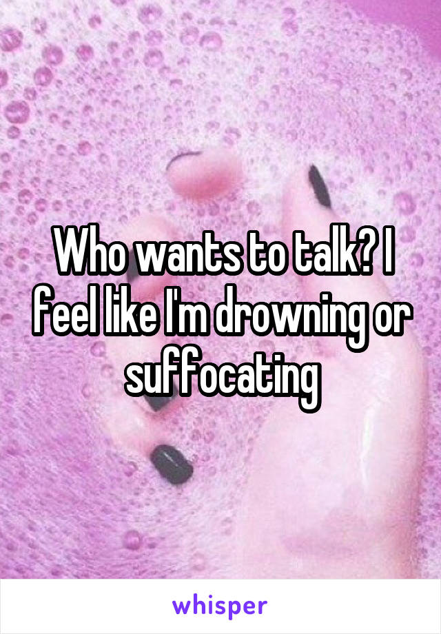 Who wants to talk? I feel like I'm drowning or suffocating