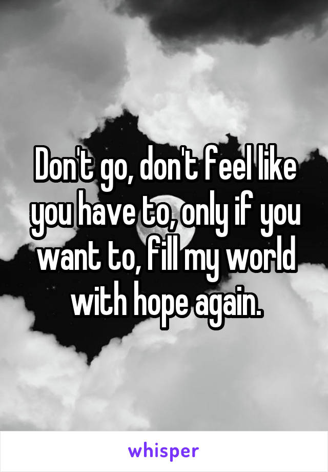 Don't go, don't feel like you have to, only if you want to, fill my world with hope again.