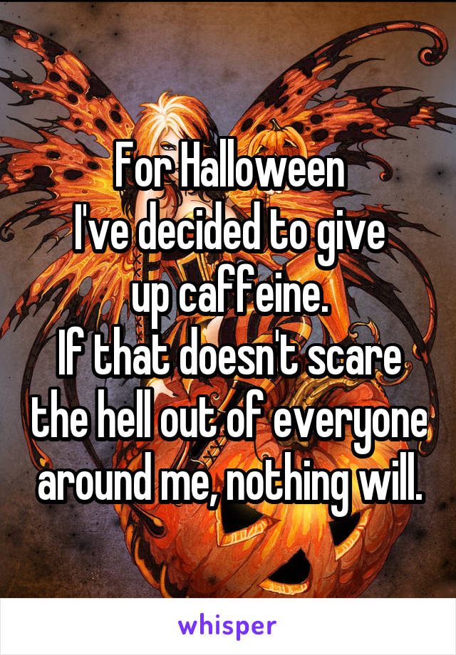 For Halloween I've decided to give up caffeine. If that doesn't scare the hell out of everyone around me, nothing will.