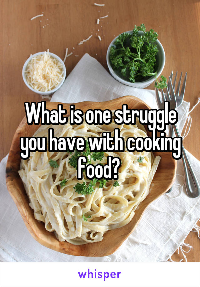 What is one struggle you have with cooking food?