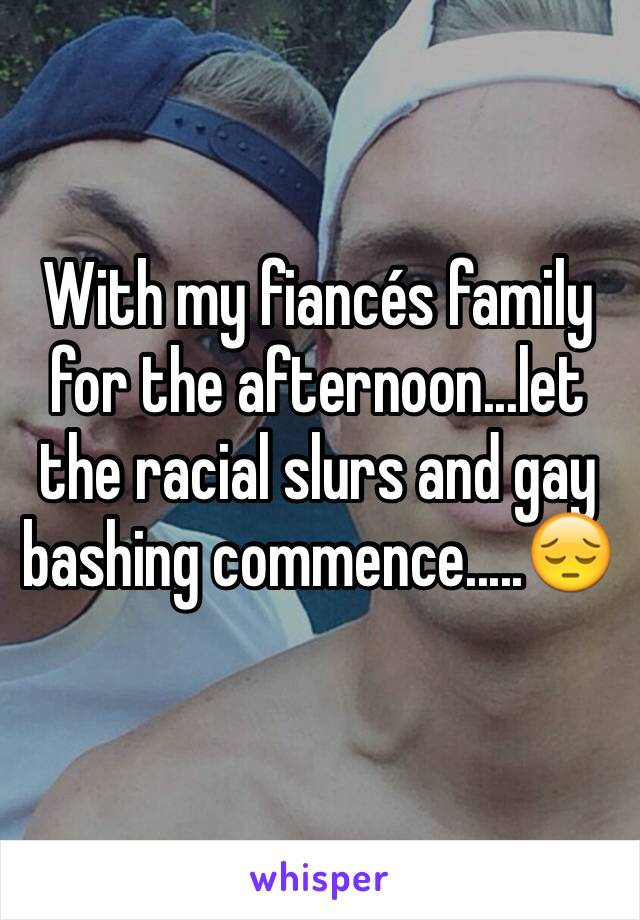 With my fiancés family for the afternoon...let the racial slurs and gay bashing commence.....😔