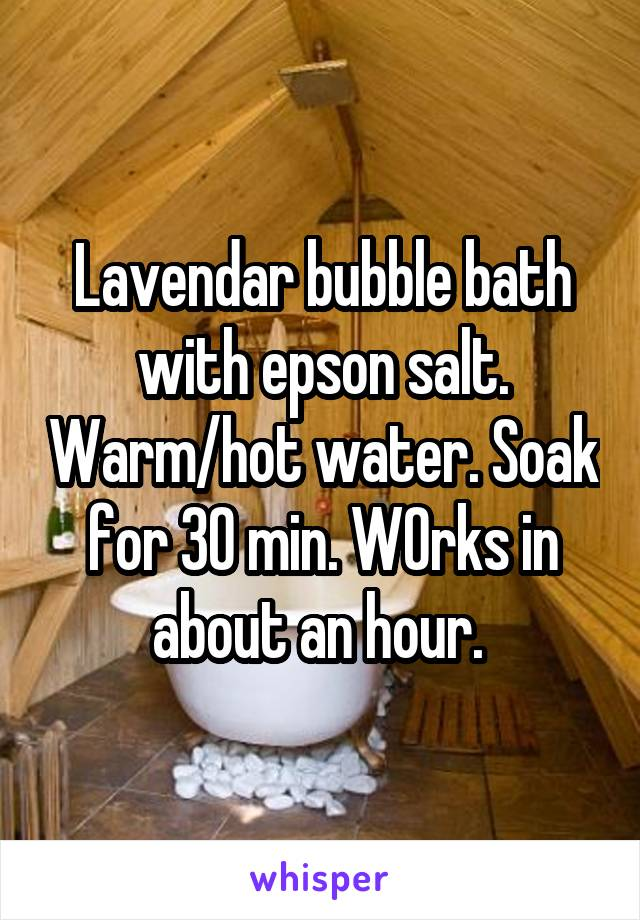 Lavendar bubble bath with epson salt. Warm/hot water. Soak for 30 min. W0rks in about an hour.