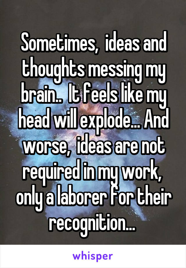 Sometimes,  ideas and thoughts messing my brain..  It feels like my head will explode... And worse,  ideas are not required in my work,  only a laborer for their recognition...