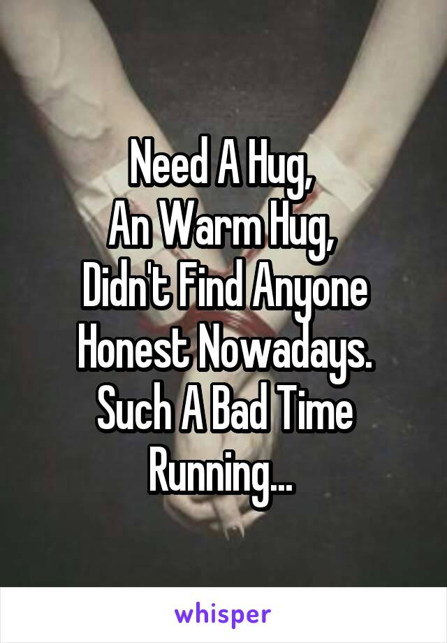 Need A Hug,  An Warm Hug,  Didn't Find Anyone Honest Nowadays. Such A Bad Time Running...