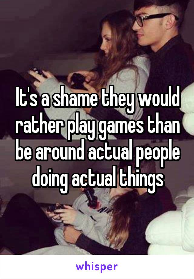 It's a shame they would rather play games than be around actual people doing actual things