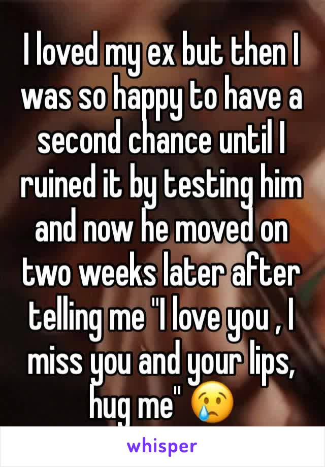 "I loved my ex but then I was so happy to have a second chance until I ruined it by testing him and now he moved on two weeks later after telling me ""I love you , I miss you and your lips, hug me"" 😢"
