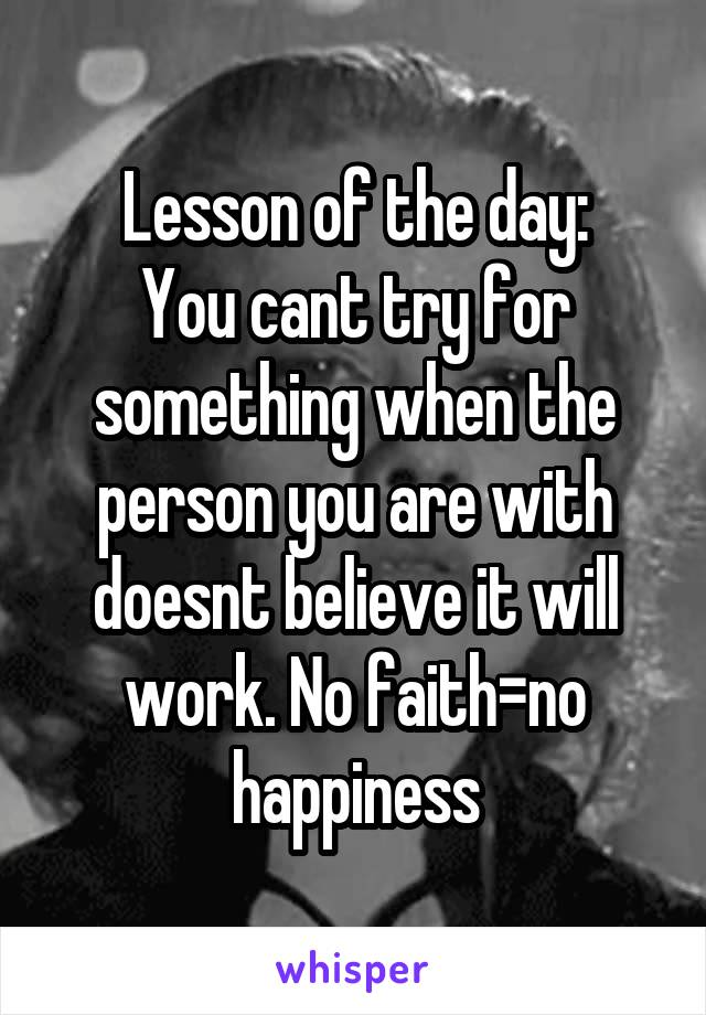 Lesson of the day: You cant try for something when the person you are with doesnt believe it will work. No faith=no happiness