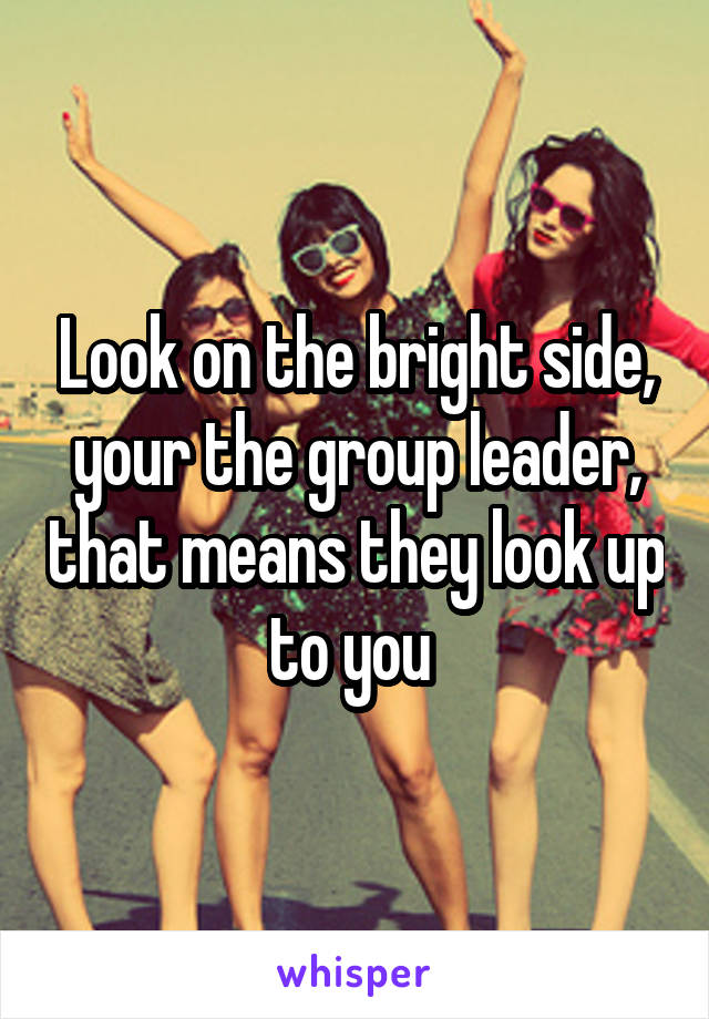 Look on the bright side, your the group leader, that means they look up to you