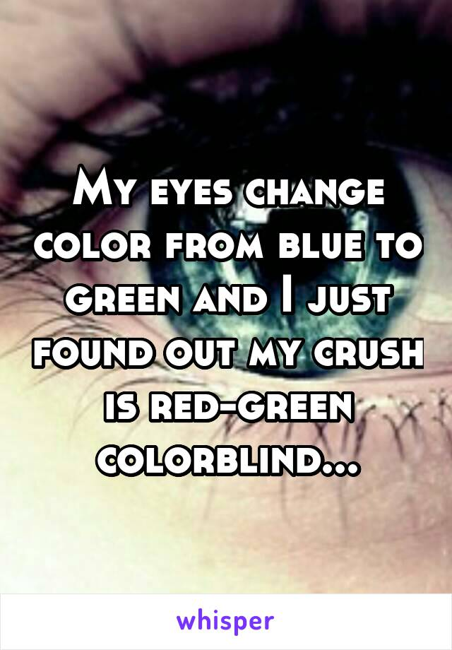 My eyes change color from blue to green and I just found out my crush is red-green colorblind...