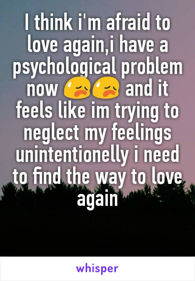 I think i'm afraid to love again,i have a psychological problem now 😥😥 and it feels like im trying to neglect my feelings unintentionelly i need to find the way to love again