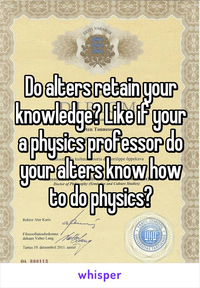 Do alters retain your knowledge? Like if your a physics professor do your alters know how to do physics?