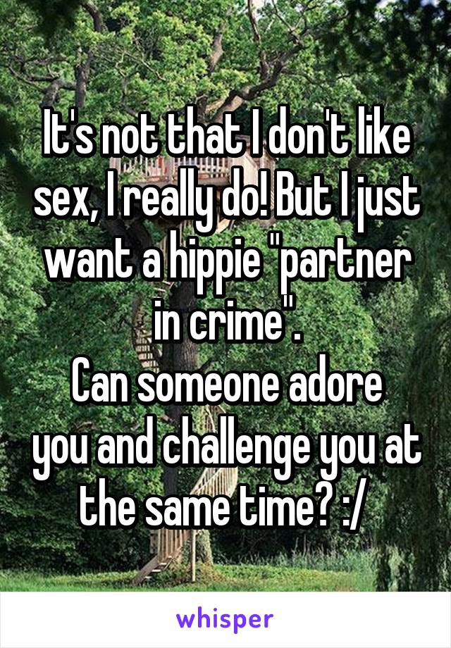 "It's not that I don't like sex, I really do! But I just want a hippie ""partner in crime"". Can someone adore you and challenge you at the same time? :/"