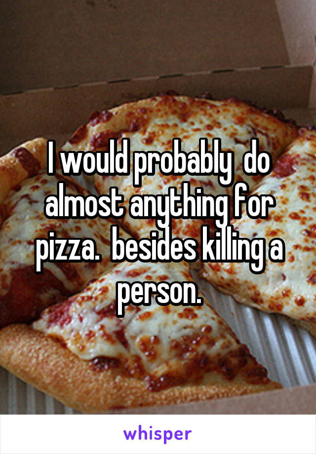 I would probably  do almost anything for pizza.  besides killing a person.