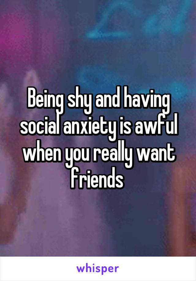 Being shy and having social anxiety is awful when you really want friends