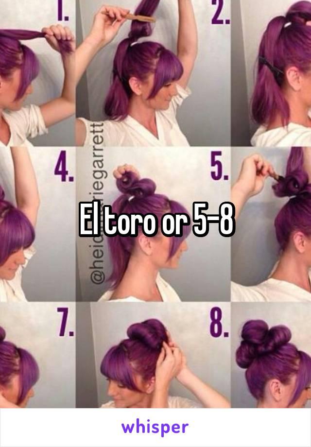El toro or 5-8