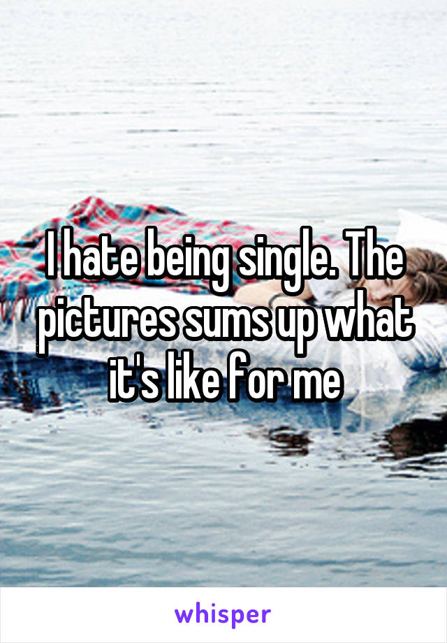 I hate being single. The pictures sums up what it's like for me