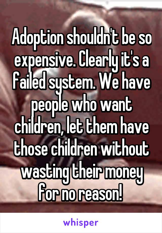 Adoption shouldn't be so expensive. Clearly it's a failed system. We have people who want children, let them have those children without wasting their money for no reason!