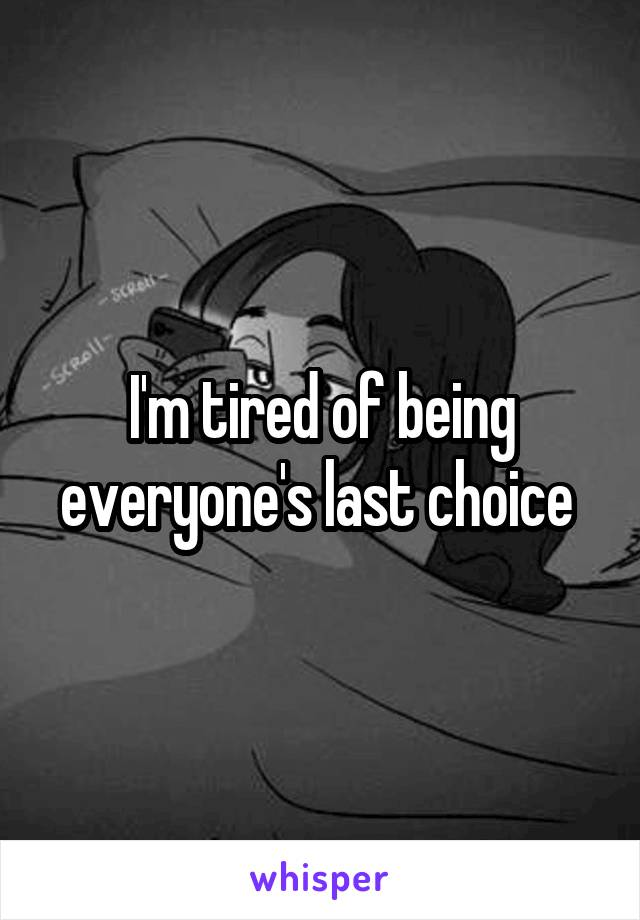 I'm tired of being everyone's last choice