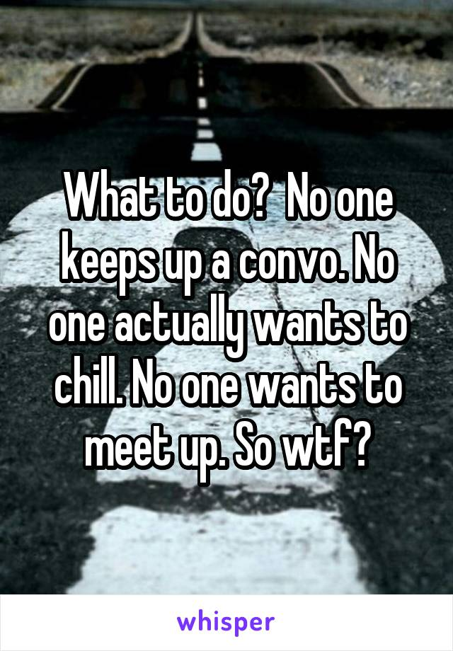 What to do?  No one keeps up a convo. No one actually wants to chill. No one wants to meet up. So wtf?