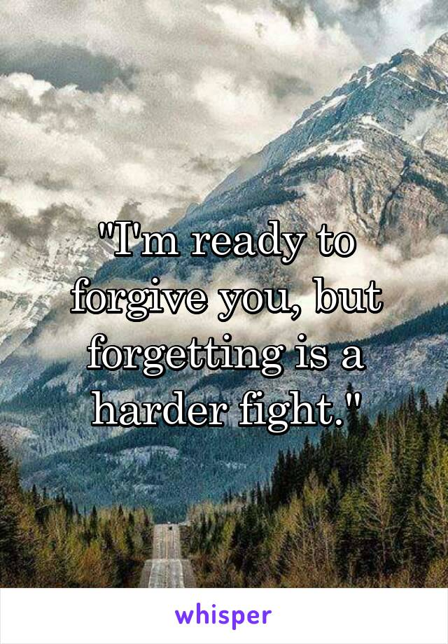 """""""I'm ready to forgive you, but forgetting is a harder fight."""""""