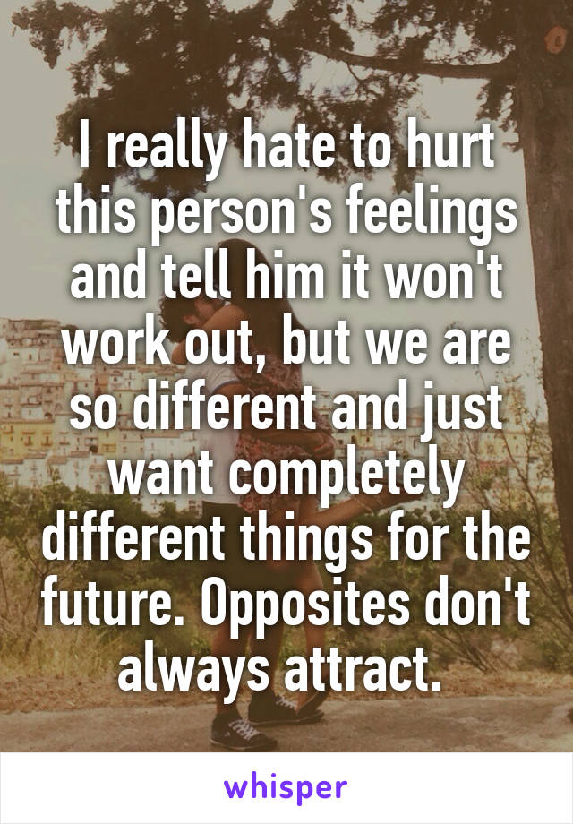 I really hate to hurt this person's feelings and tell him it won't work out, but we are so different and just want completely different things for the future. Opposites don't always attract.