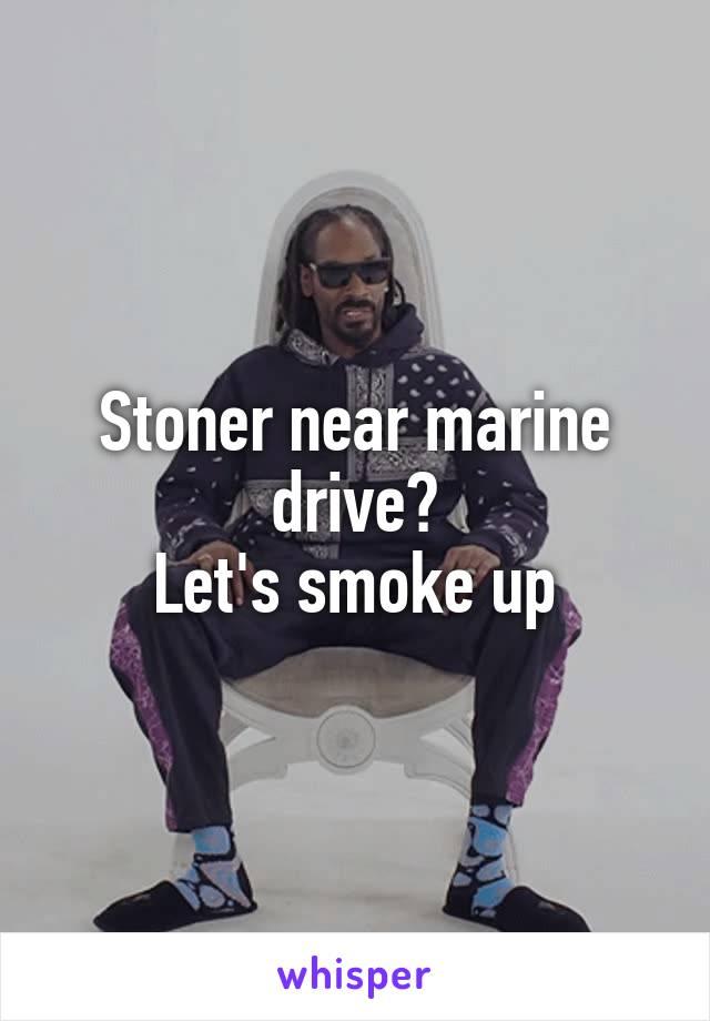 Stoner near marine drive? Let's smoke up