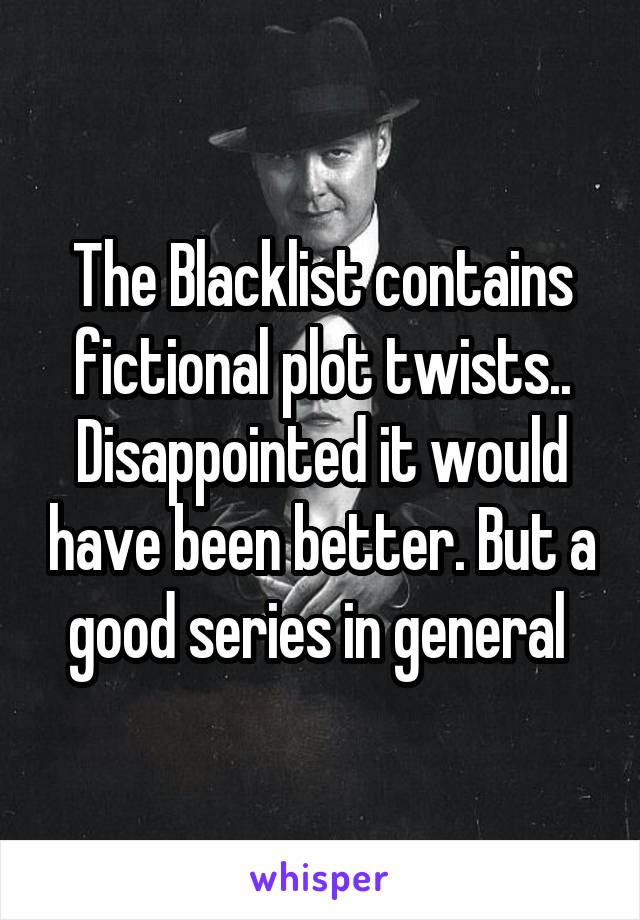 The Blacklist contains fictional plot twists.. Disappointed it would have been better. But a good series in general