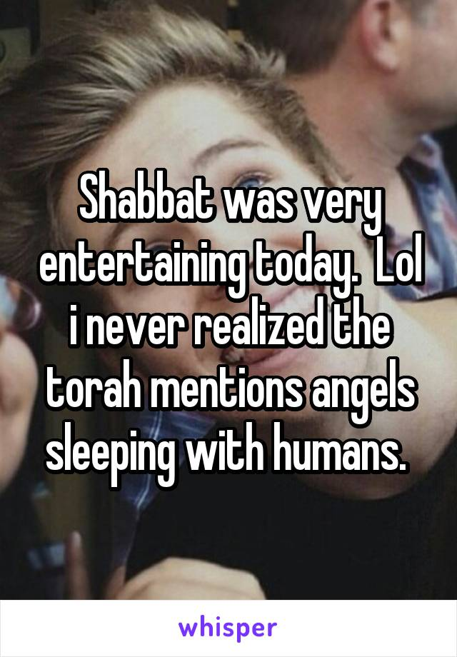 Shabbat was very entertaining today.  Lol i never realized the torah mentions angels sleeping with humans.