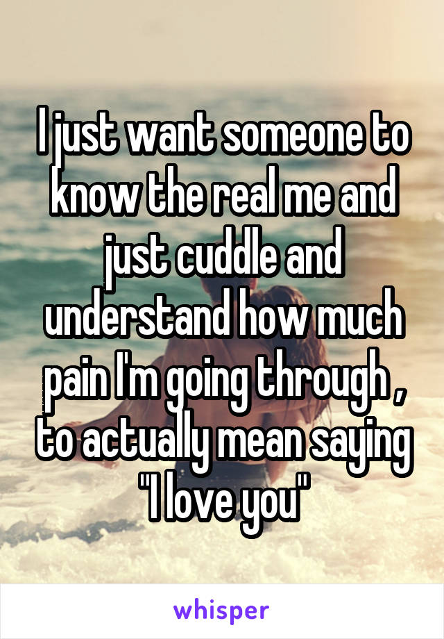 "I just want someone to know the real me and just cuddle and understand how much pain I'm going through , to actually mean saying ""I love you"""