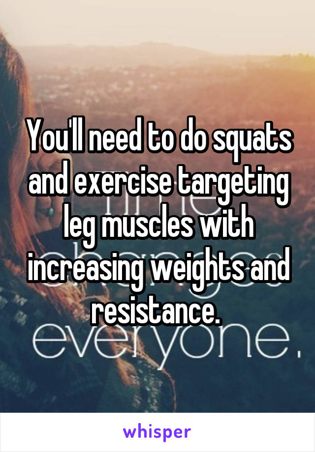 You'll need to do squats and exercise targeting leg muscles with increasing weights and resistance.