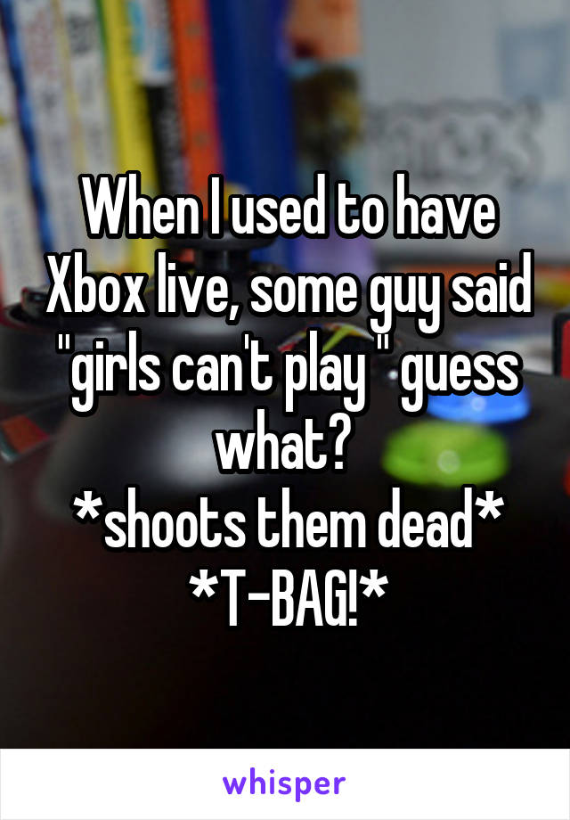 "When I used to have Xbox live, some guy said ""girls can't play "" guess what?  *shoots them dead* *T-BAG!*"