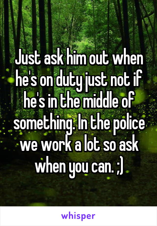 Just ask him out when he's on duty just not if he's in the middle of something. In the police we work a lot so ask when you can. ;)