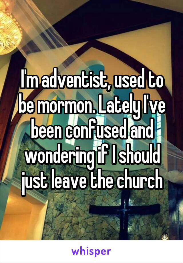 I'm adventist, used to be mormon. Lately I've been confused and wondering if I should just leave the church