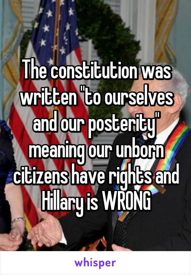"""The constitution was written """"to ourselves and our posterity"""" meaning our unborn citizens have rights and Hillary is WRONG"""