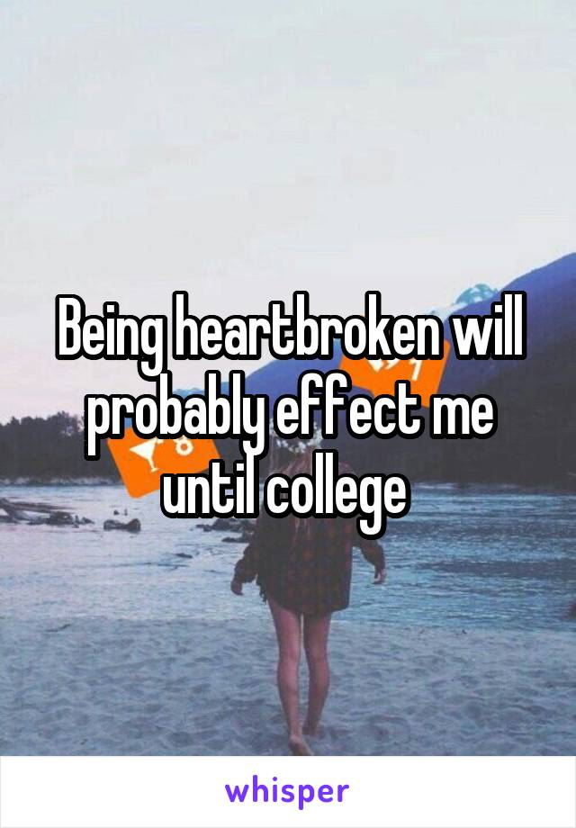 Being heartbroken will probably effect me until college