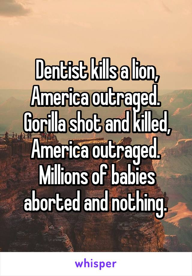 Dentist kills a lion, America outraged.  Gorilla shot and killed, America outraged.  Millions of babies aborted and nothing.