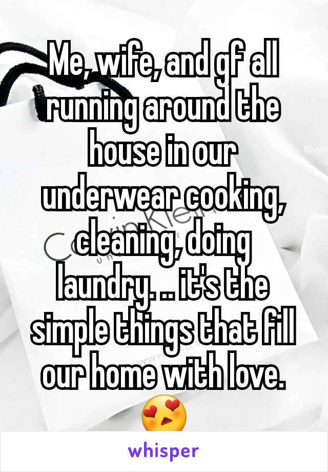 Me, wife, and gf all running around the house in our underwear cooking, cleaning, doing laundry. .. it's the simple things that fill our home with love. 😍