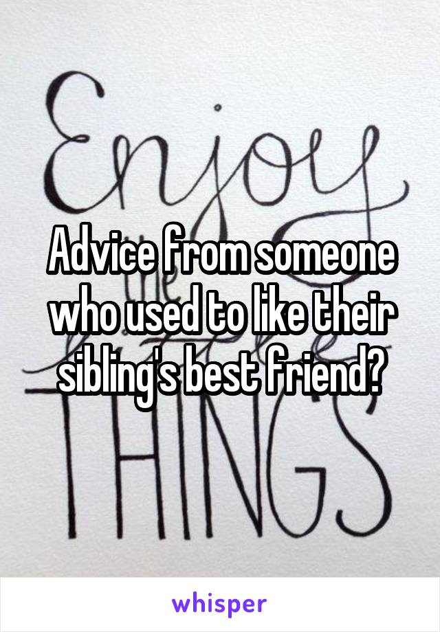 Advice from someone who used to like their sibling's best friend?