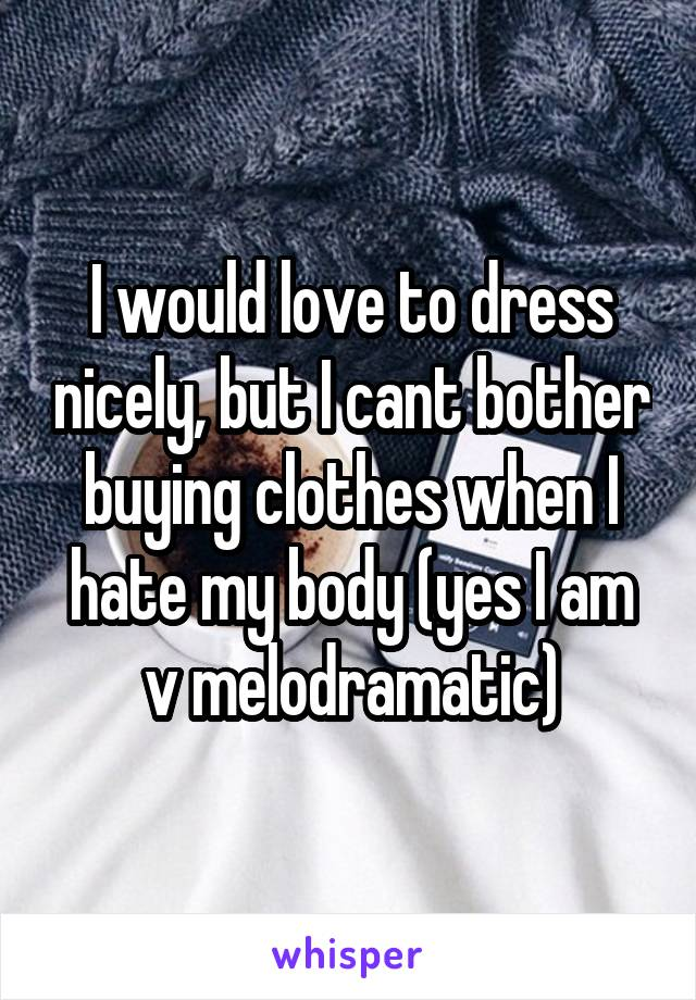 I would love to dress nicely, but I cant bother buying clothes when I hate my body (yes I am v melodramatic)