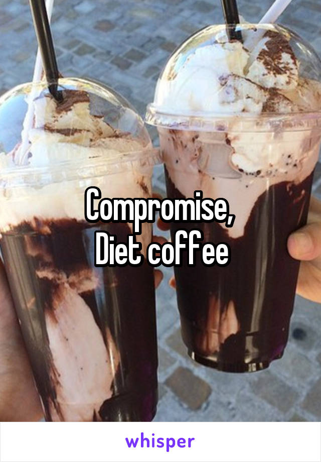 Compromise,  Diet coffee