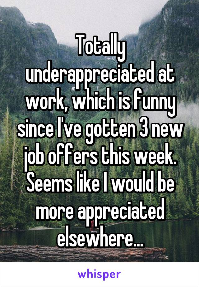 Totally underappreciated at work, which is funny since I've gotten 3 new job offers this week. Seems like I would be more appreciated elsewhere...