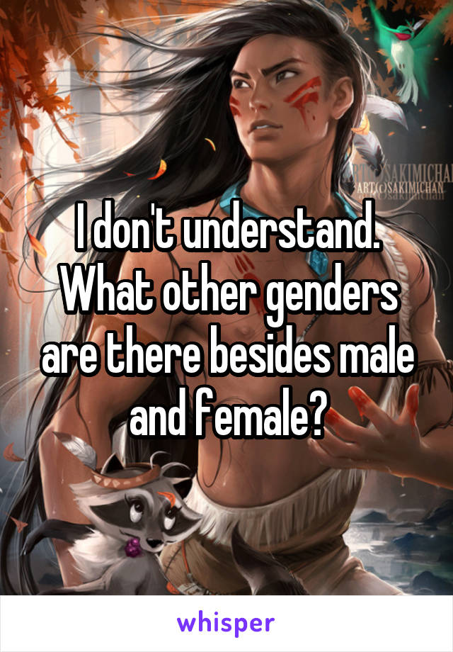 I don't understand. What other genders are there besides male and female?