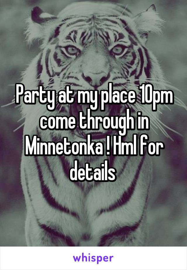 Party at my place 10pm come through in Minnetonka ! Hml for details