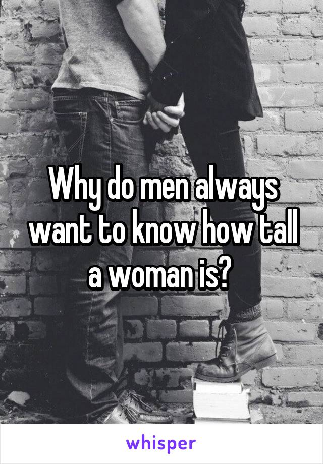 Why do men always want to know how tall a woman is?