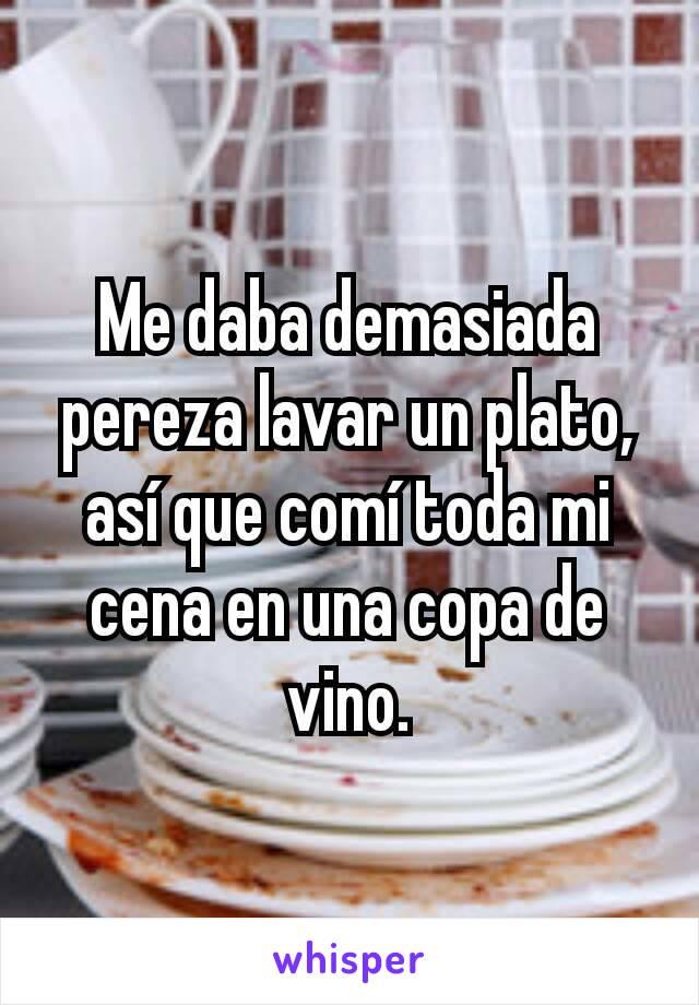 Me daba demasiada pereza lavar un plato, así que comí toda mi cena en una copa de vino.