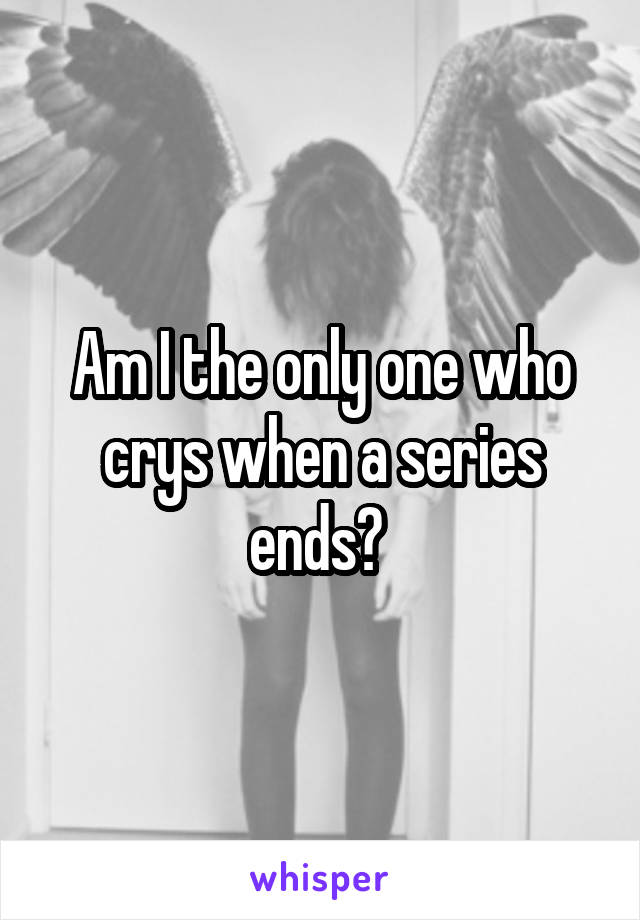 Am I the only one who crys when a series ends?