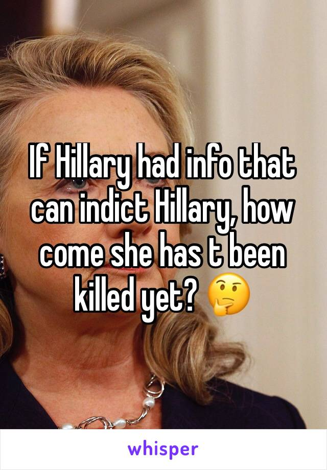 If Hillary had info that can indict Hillary, how come she has t been killed yet? 🤔